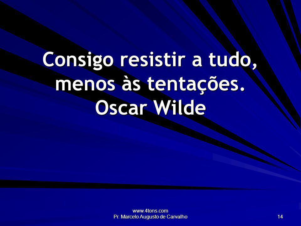 Consigo resistir a tudo, menos às tentações. Oscar Wilde