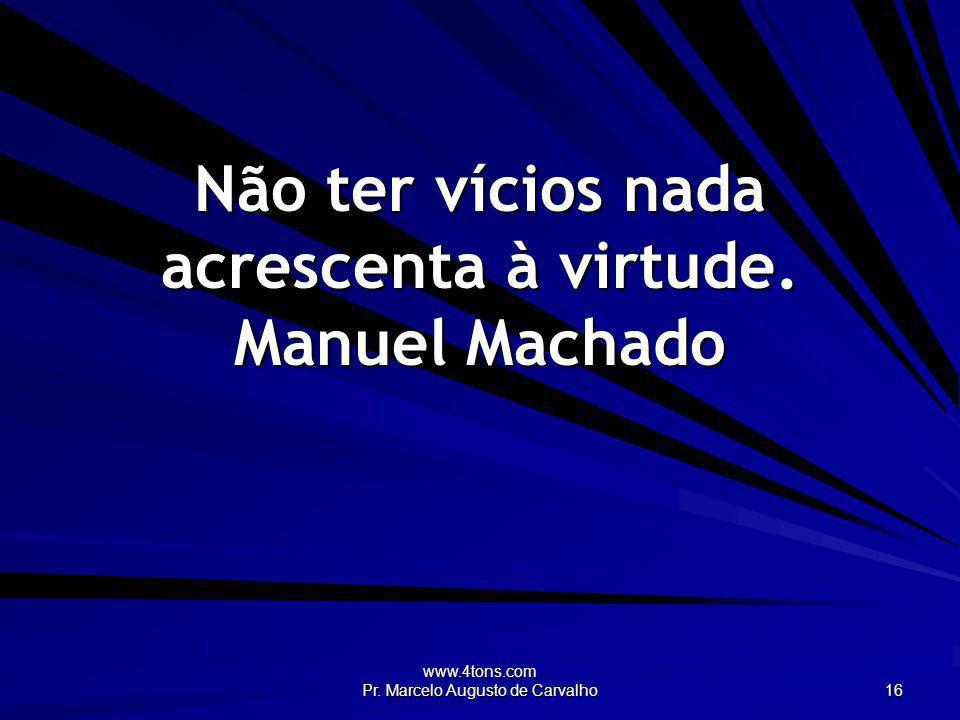 Não ter vícios nada acrescenta à virtude. Manuel Machado