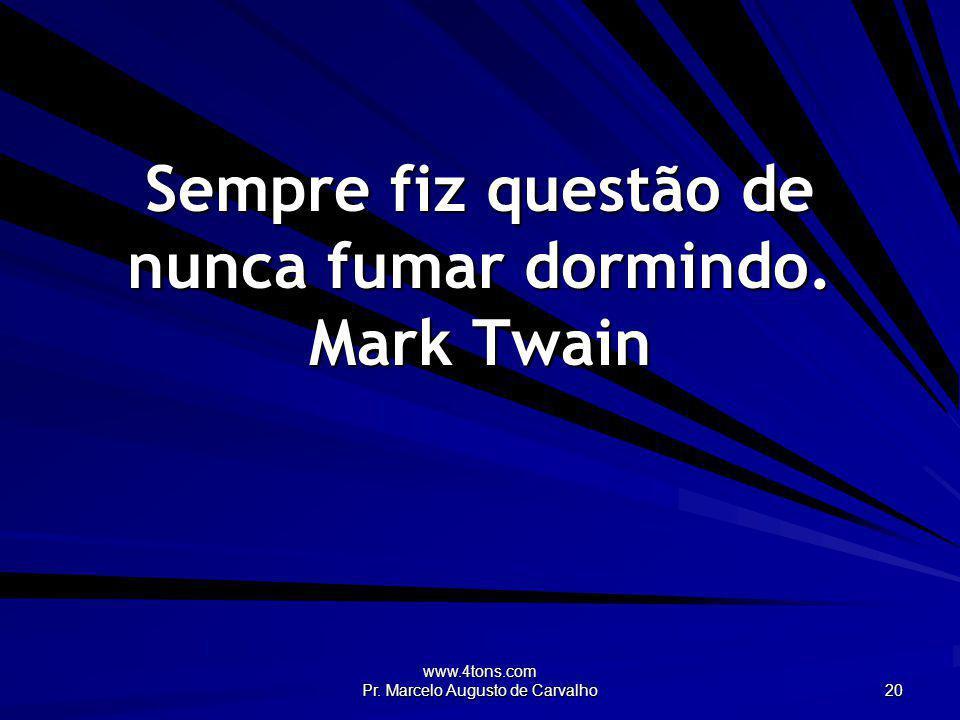 Sempre fiz questão de nunca fumar dormindo. Mark Twain
