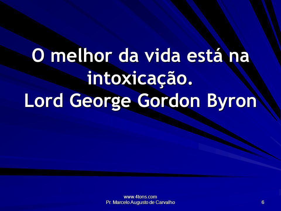 O melhor da vida está na intoxicação. Lord George Gordon Byron