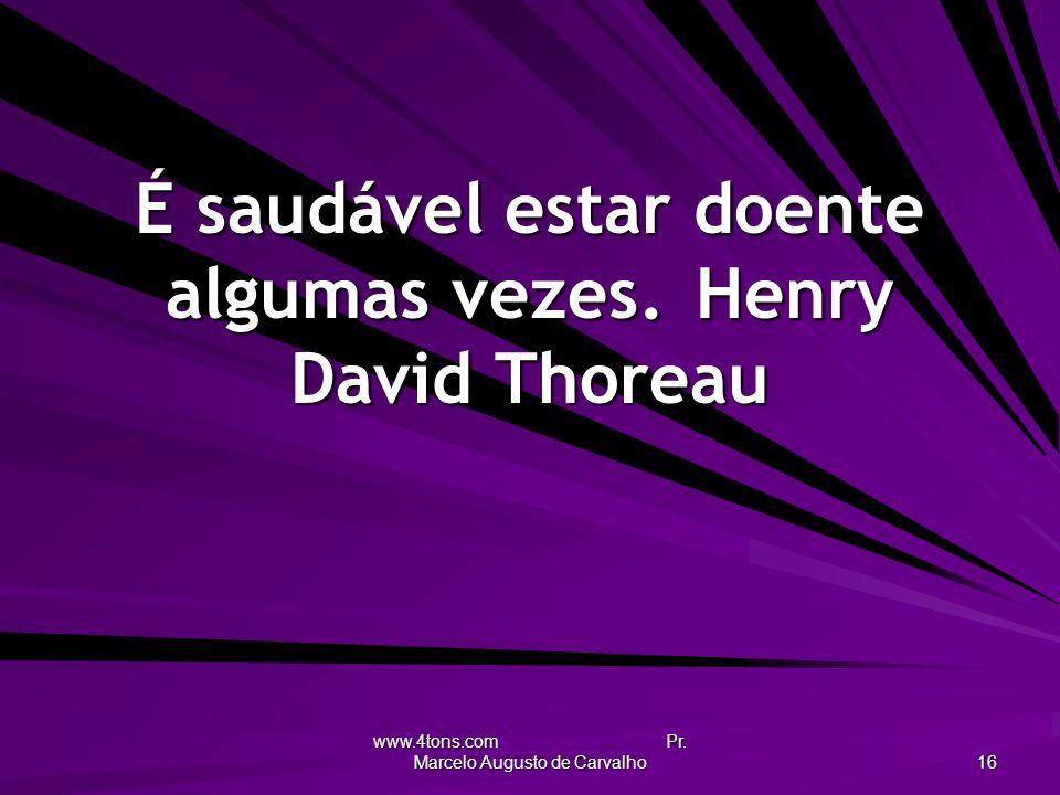 É saudável estar doente algumas vezes. Henry David Thoreau