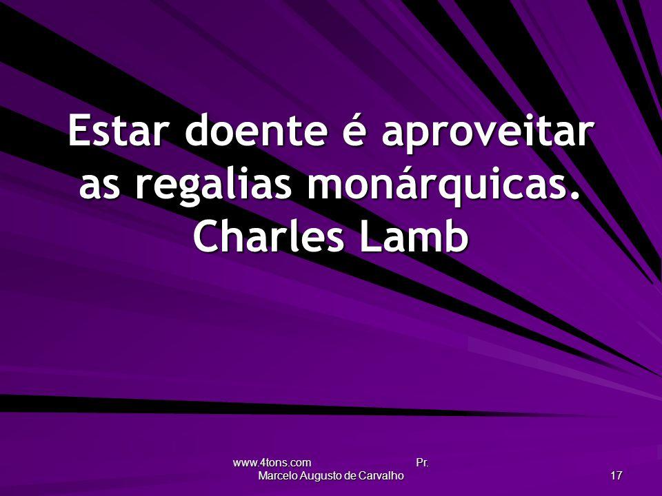 Estar doente é aproveitar as regalias monárquicas. Charles Lamb
