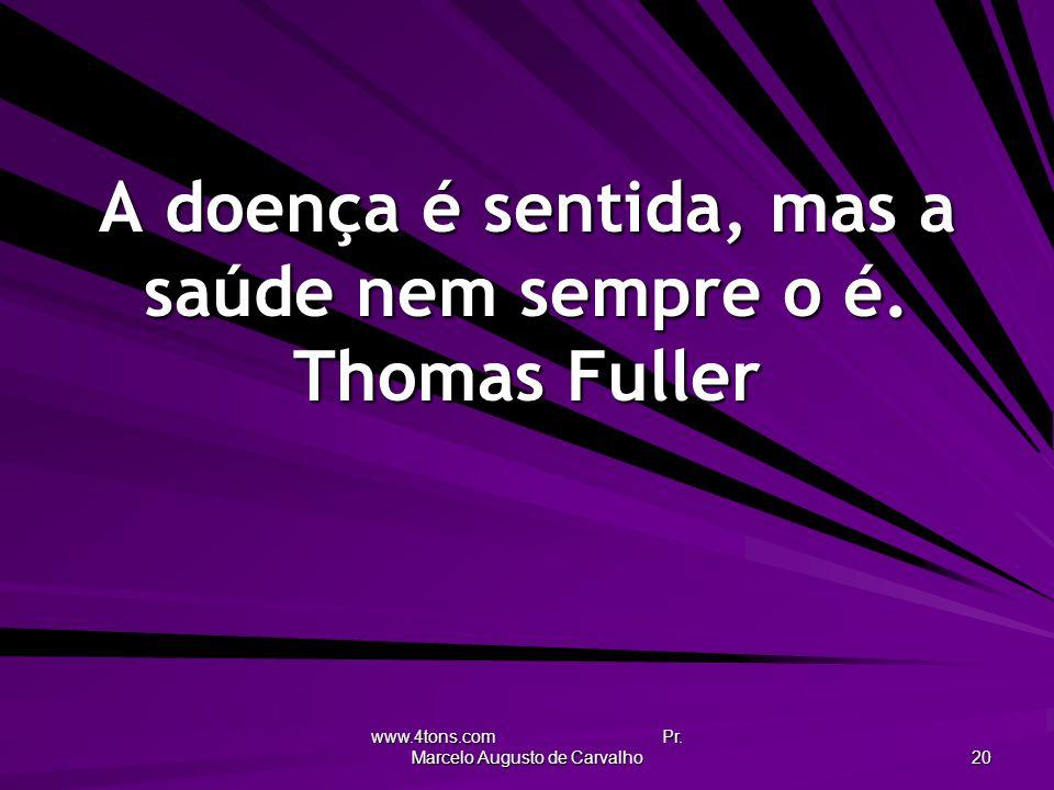 A doença é sentida, mas a saúde nem sempre o é. Thomas Fuller