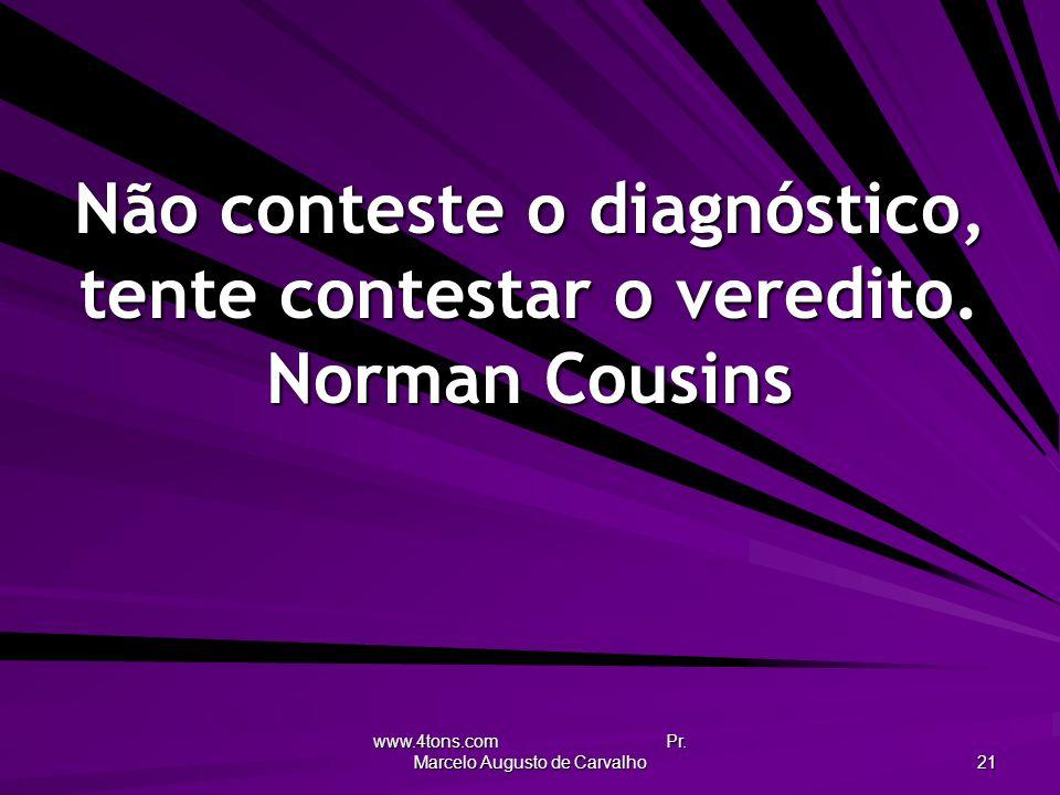 Não conteste o diagnóstico, tente contestar o veredito. Norman Cousins