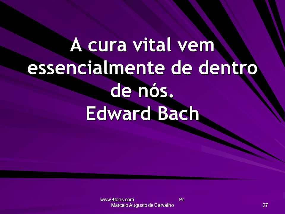 A cura vital vem essencialmente de dentro de nós. Edward Bach