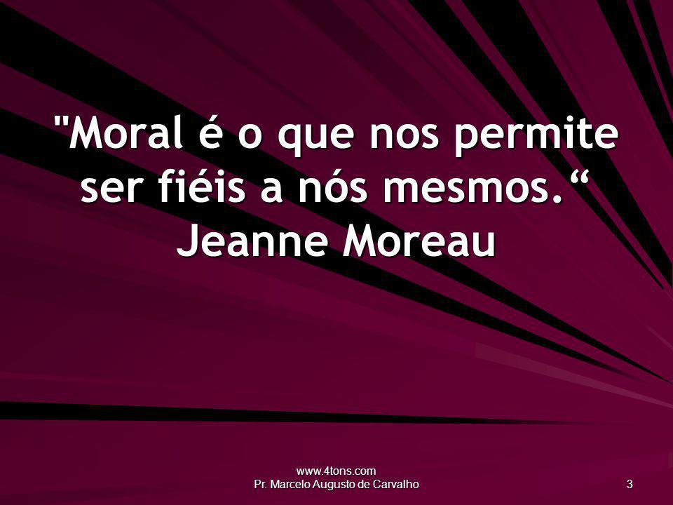 Moral é o que nos permite ser fiéis a nós mesmos. Jeanne Moreau