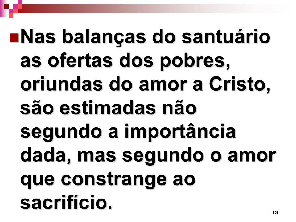 Nas balanças do santuário as ofertas dos pobres, oriundas do amor a Cristo, são estimadas não segundo a importância dada, mas segundo o amor que constrange ao sacrifício.