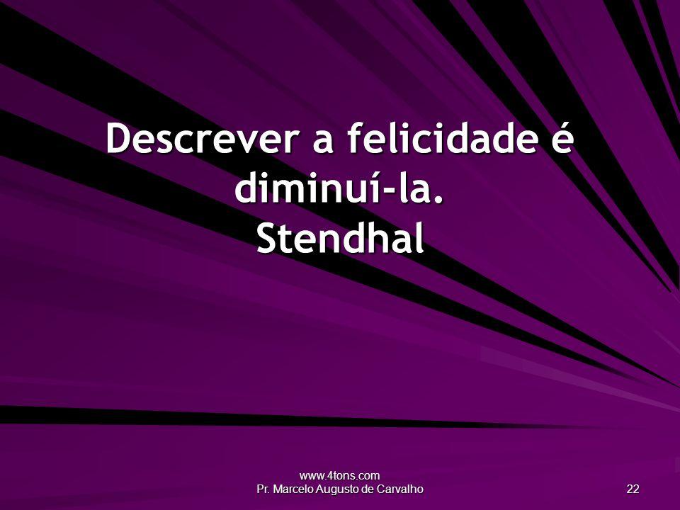 Descrever a felicidade é diminuí-la. Stendhal