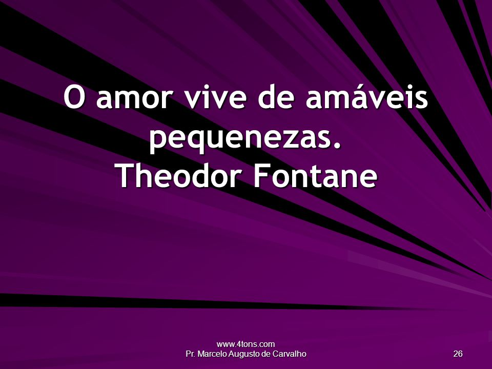 O amor vive de amáveis pequenezas. Theodor Fontane
