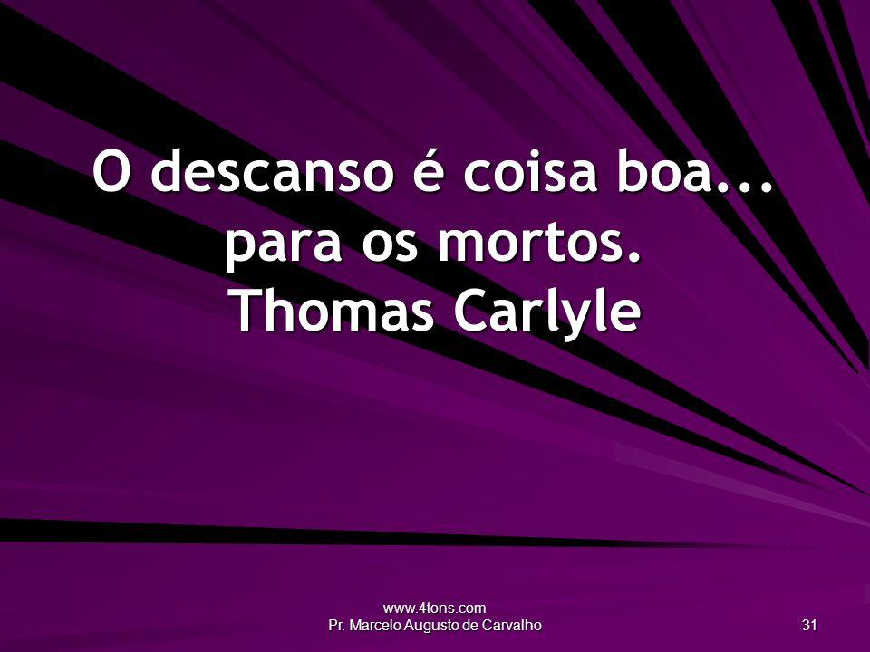 O descanso é coisa boa... para os mortos. Thomas Carlyle