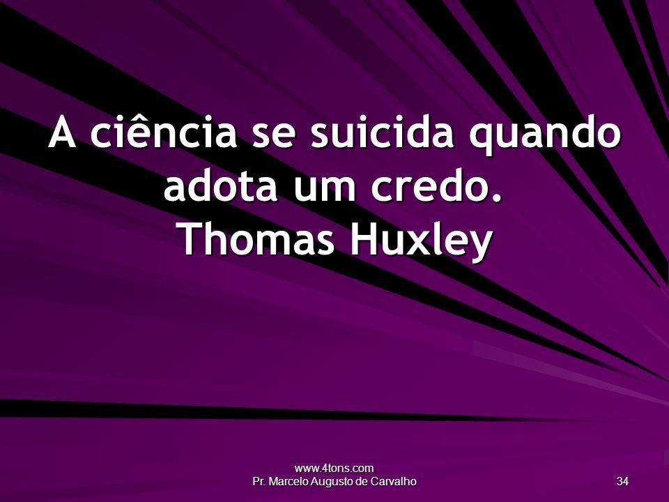 A ciência se suicida quando adota um credo. Thomas Huxley