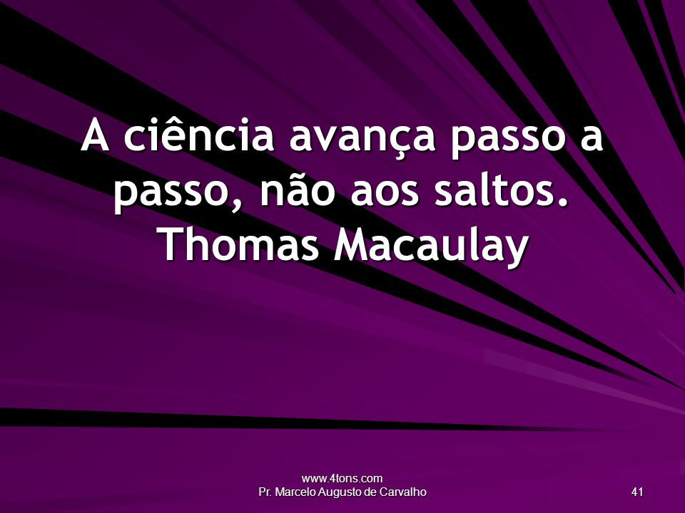 A ciência avança passo a passo, não aos saltos. Thomas Macaulay
