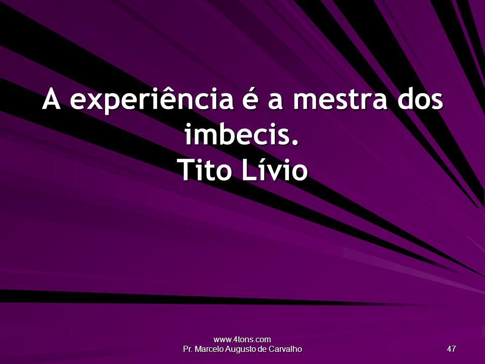 A experiência é a mestra dos imbecis. Tito Lívio