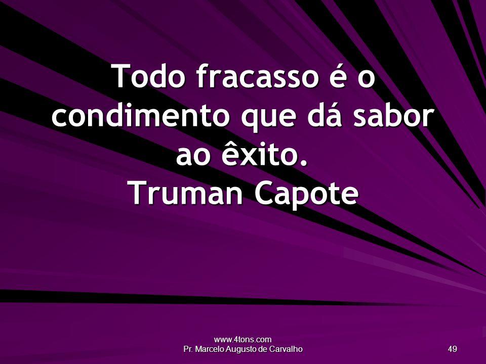 Todo fracasso é o condimento que dá sabor ao êxito. Truman Capote