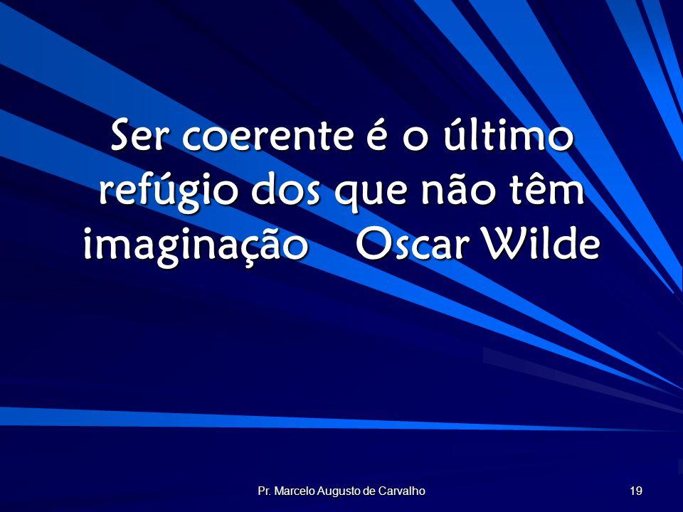 Ser coerente é o último refúgio dos que não têm imaginação Oscar Wilde