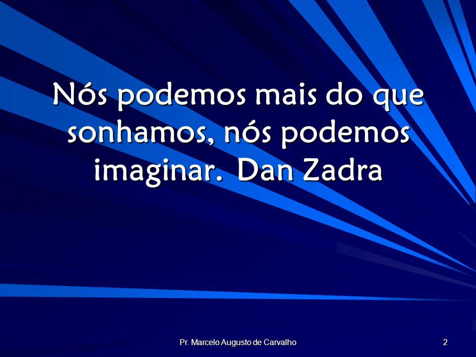 Nós podemos mais do que sonhamos, nós podemos imaginar. Dan Zadra