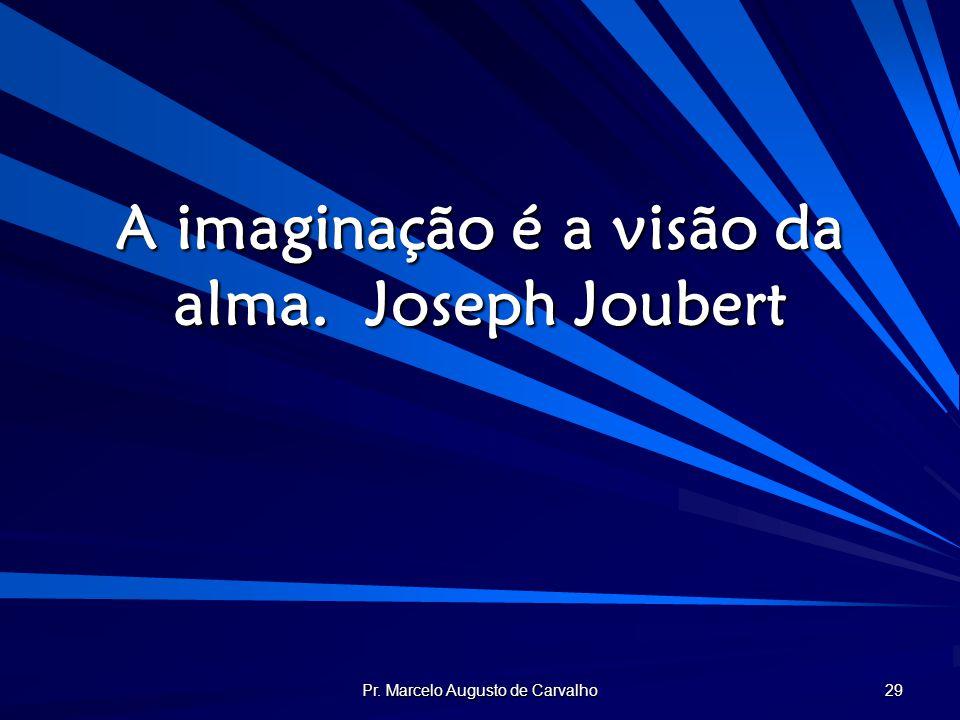 A imaginação é a visão da alma. Joseph Joubert