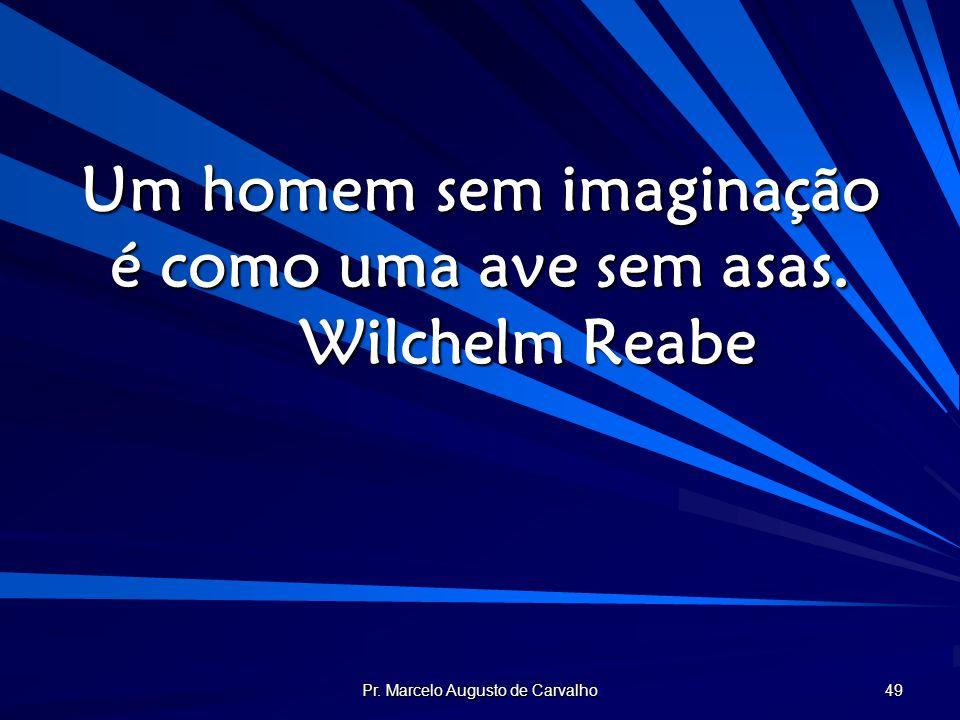 Um homem sem imaginação é como uma ave sem asas. Wilchelm Reabe