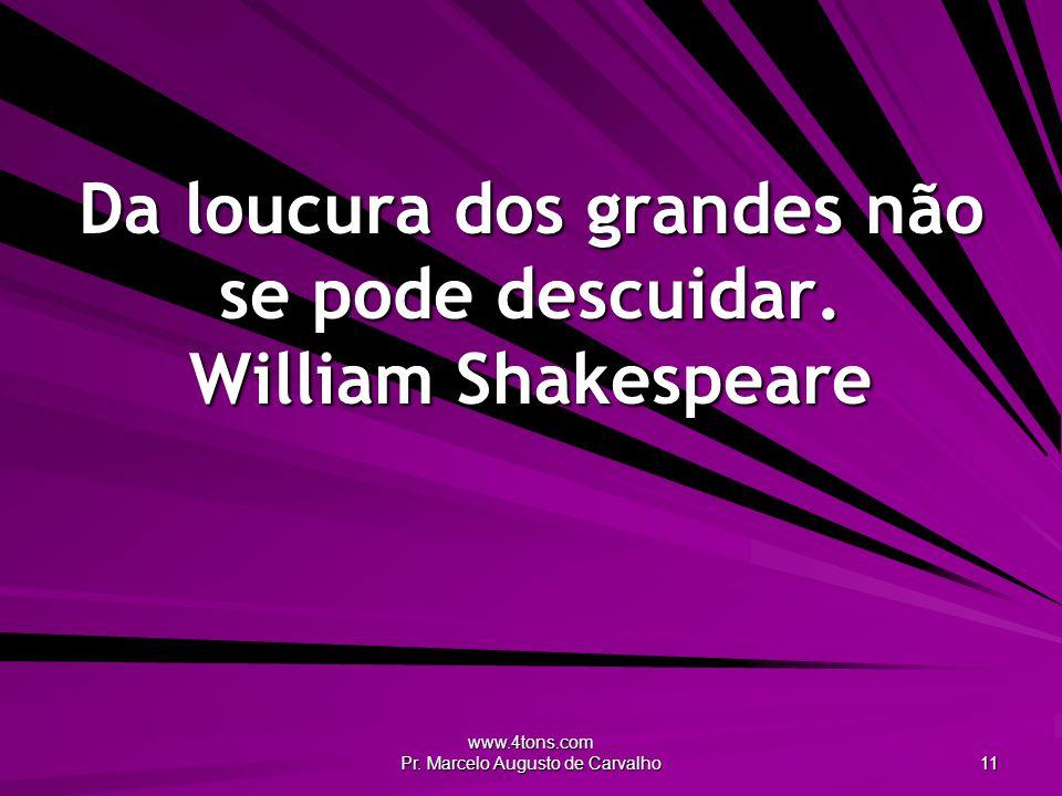 Da loucura dos grandes não se pode descuidar. William Shakespeare