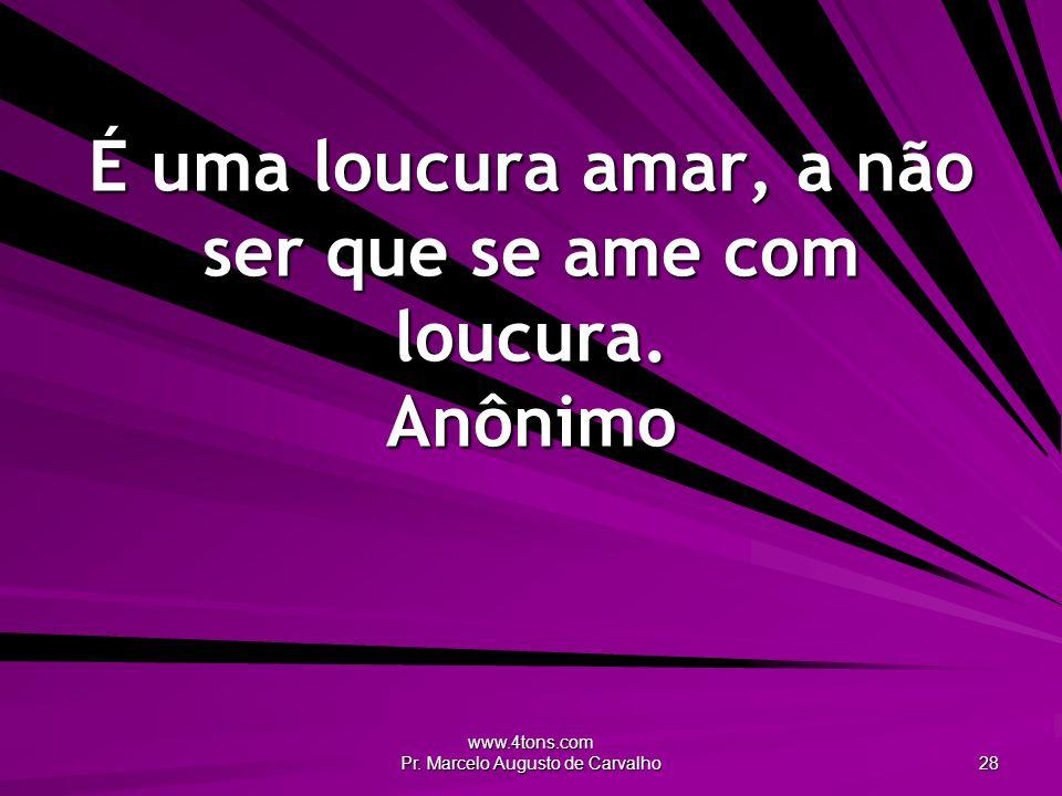 É uma loucura amar, a não ser que se ame com loucura. Anônimo