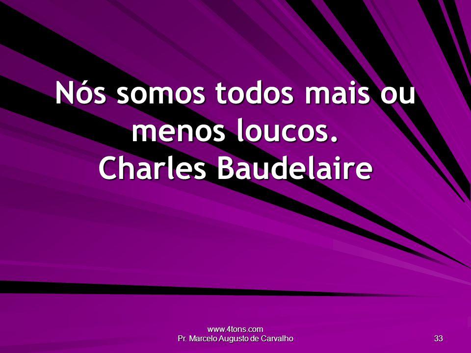 Nós somos todos mais ou menos loucos. Charles Baudelaire
