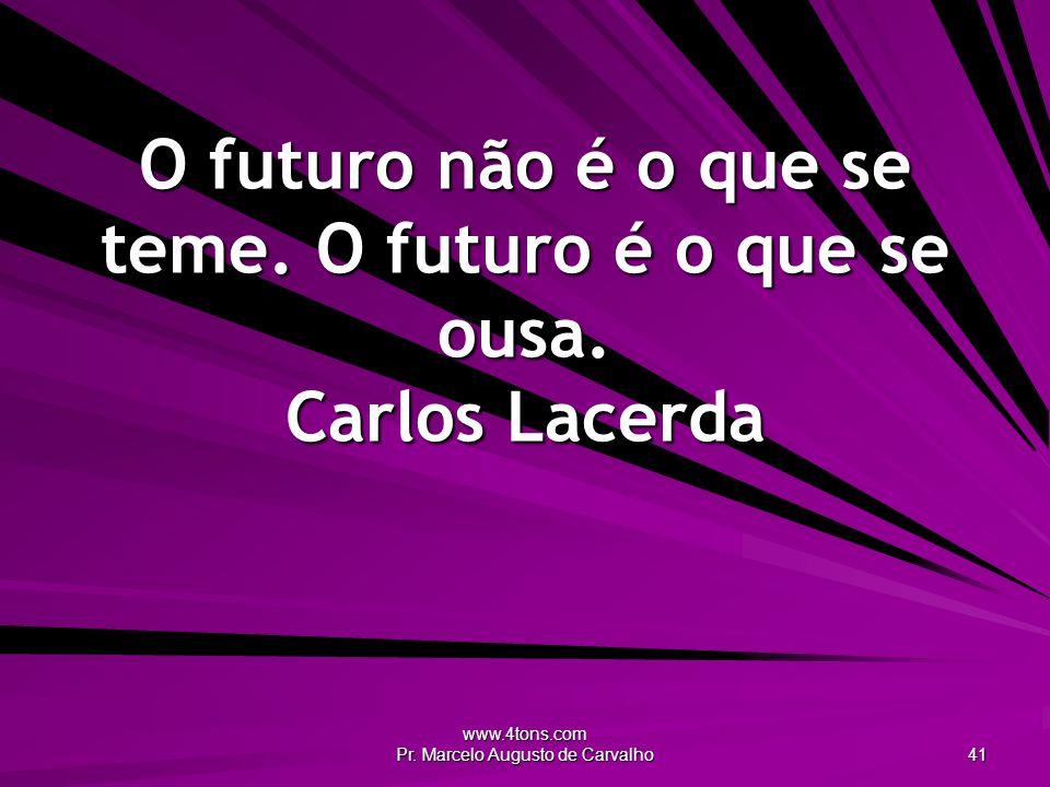 O futuro não é o que se teme. O futuro é o que se ousa. Carlos Lacerda