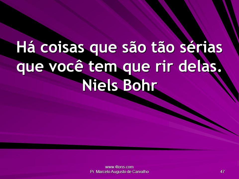 Há coisas que são tão sérias que você tem que rir delas. Niels Bohr