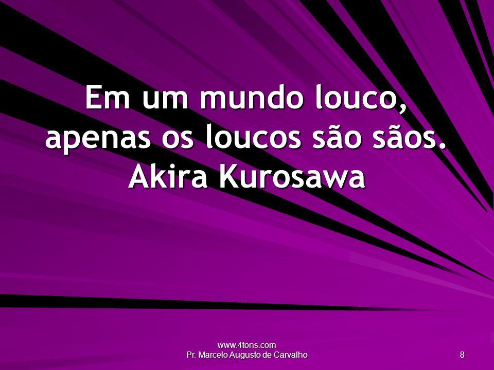 Em um mundo louco, apenas os loucos são sãos. Akira Kurosawa