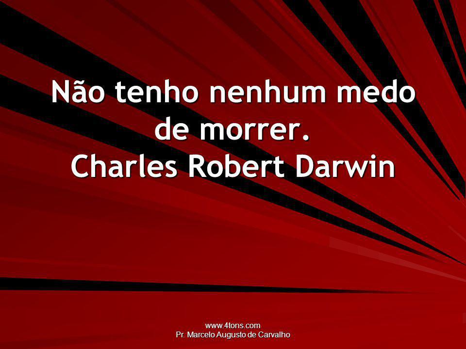 Não tenho nenhum medo de morrer. Charles Robert Darwin