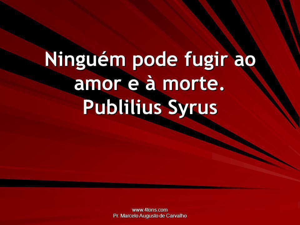 Ninguém pode fugir ao amor e à morte. Publilius Syrus