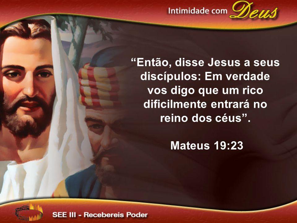 Então, disse Jesus a seus discípulos: Em verdade vos digo que um rico dificilmente entrará no reino dos céus .