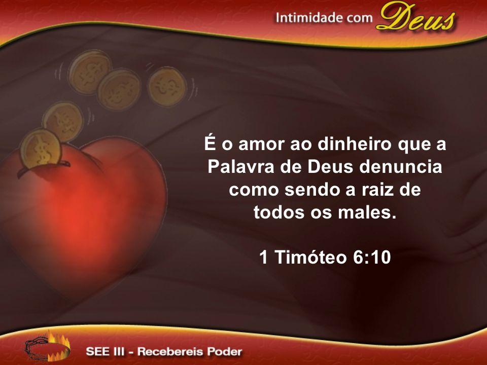 É o amor ao dinheiro que a Palavra de Deus denuncia como sendo a raiz de todos os males.