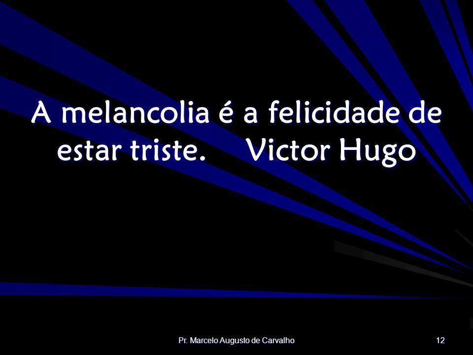 A melancolia é a felicidade de estar triste. Victor Hugo