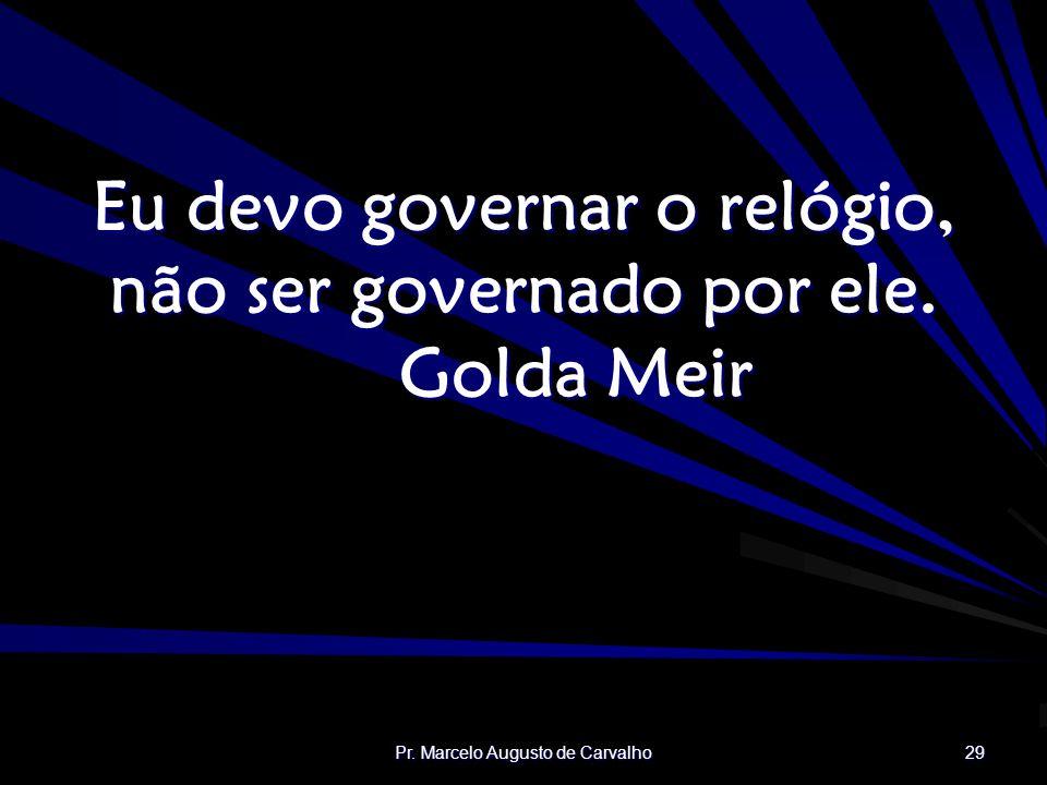 Eu devo governar o relógio, não ser governado por ele. Golda Meir