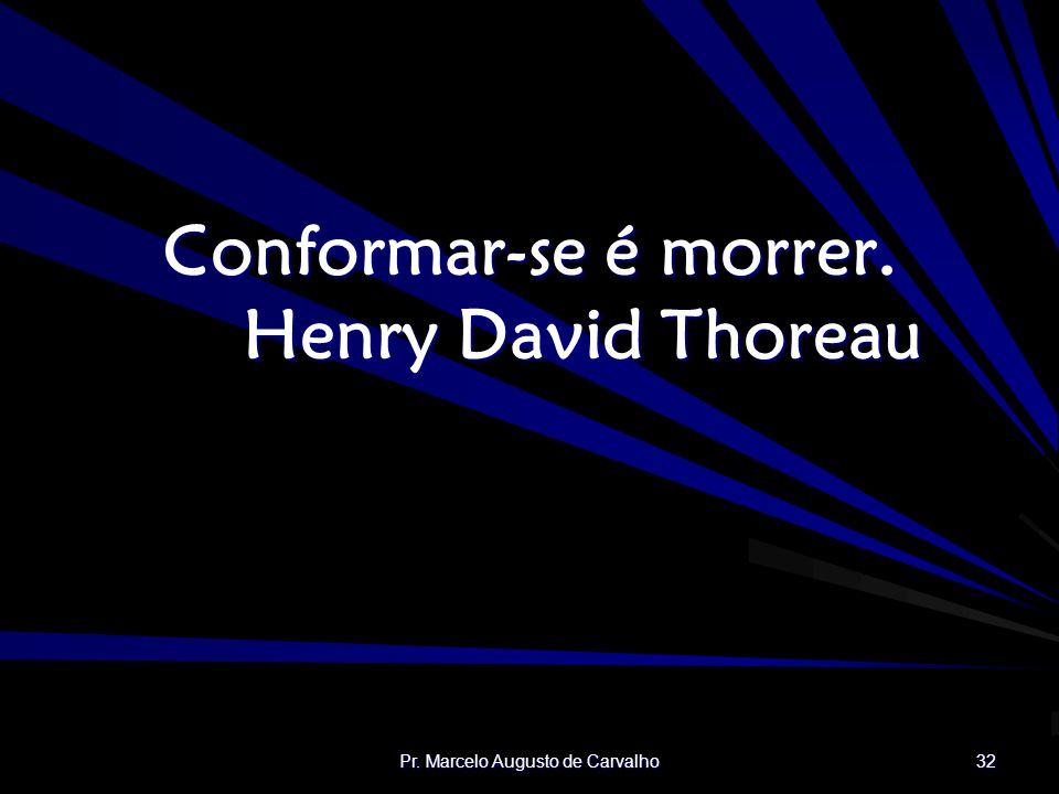 Conformar-se é morrer. Henry David Thoreau