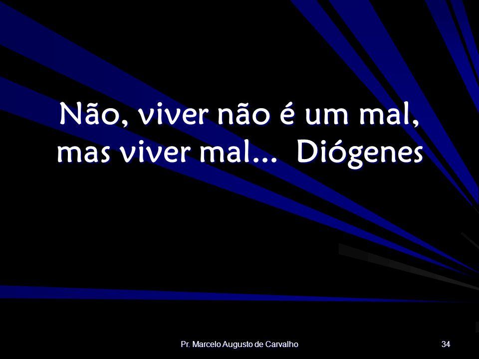 Não, viver não é um mal, mas viver mal... Diógenes