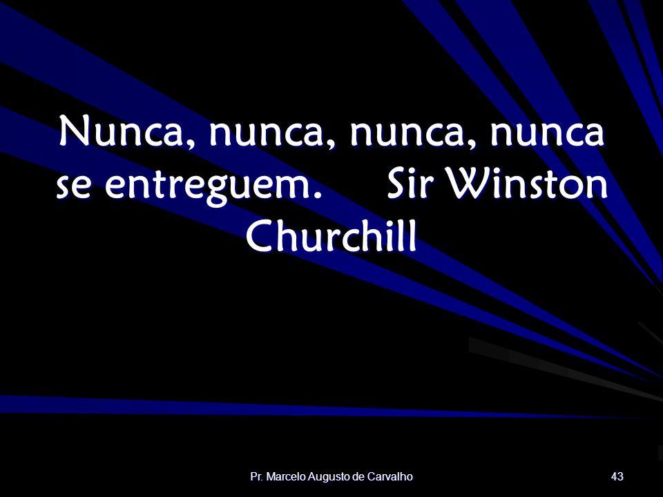 Nunca, nunca, nunca, nunca se entreguem. Sir Winston Churchill