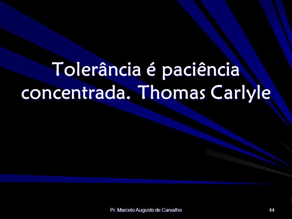 Tolerância é paciência concentrada. Thomas Carlyle