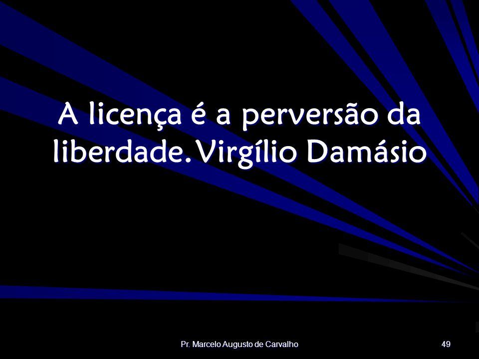 A licença é a perversão da liberdade. Virgílio Damásio