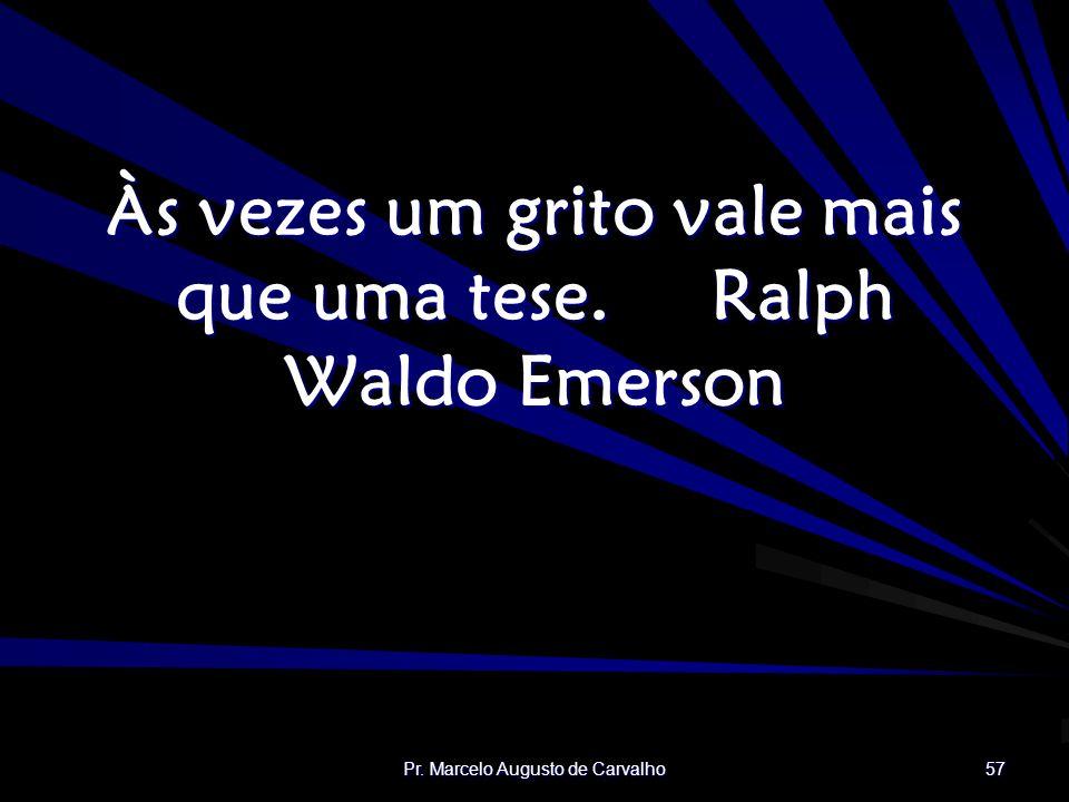 Às vezes um grito vale mais que uma tese. Ralph Waldo Emerson