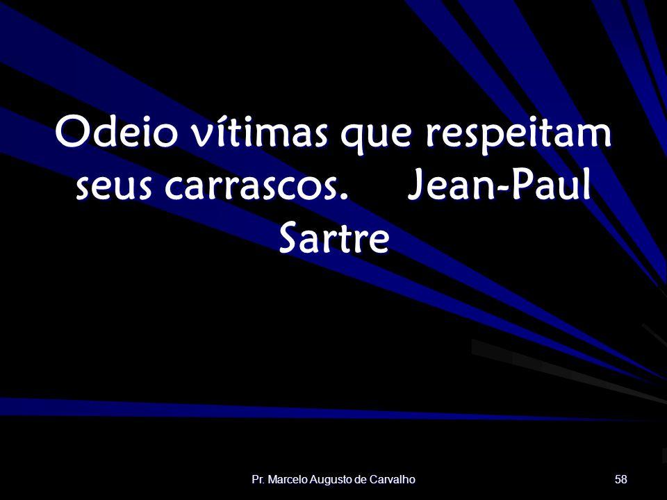 Odeio vítimas que respeitam seus carrascos. Jean-Paul Sartre