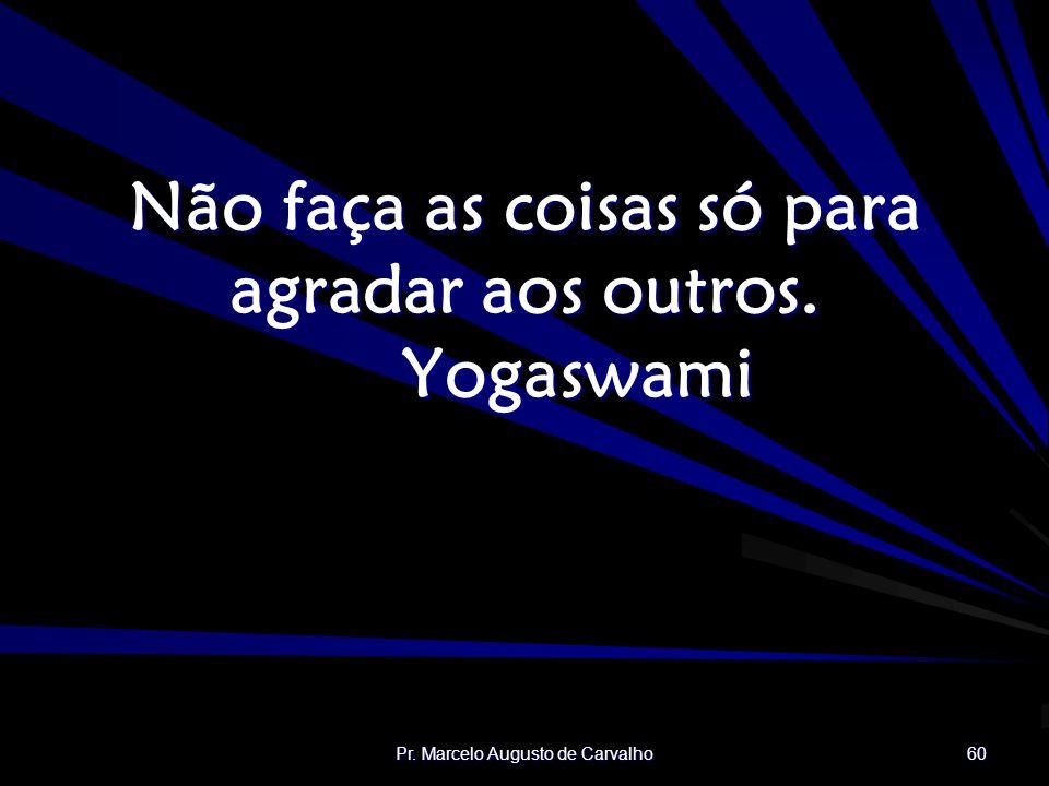 Não faça as coisas só para agradar aos outros. Yogaswami