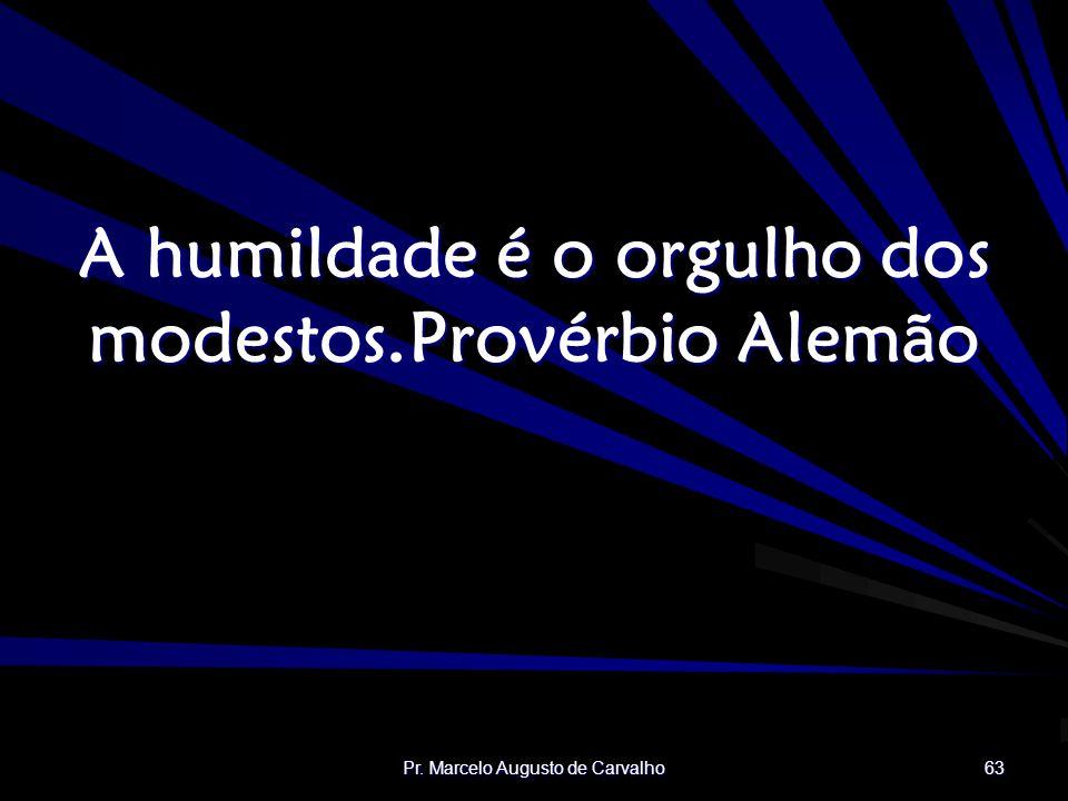 A humildade é o orgulho dos modestos. Provérbio Alemão