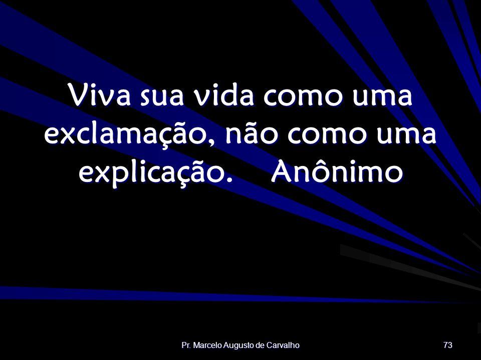 Viva sua vida como uma exclamação, não como uma explicação. Anônimo