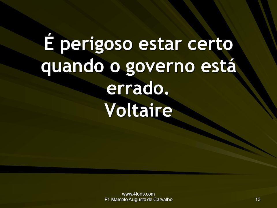 É perigoso estar certo quando o governo está errado. Voltaire