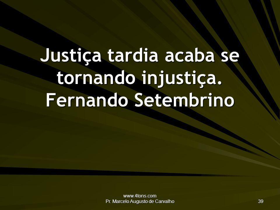 Justiça tardia acaba se tornando injustiça. Fernando Setembrino
