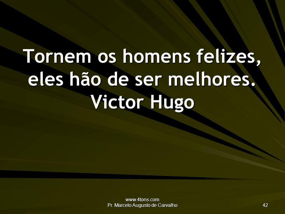 Tornem os homens felizes, eles hão de ser melhores. Victor Hugo