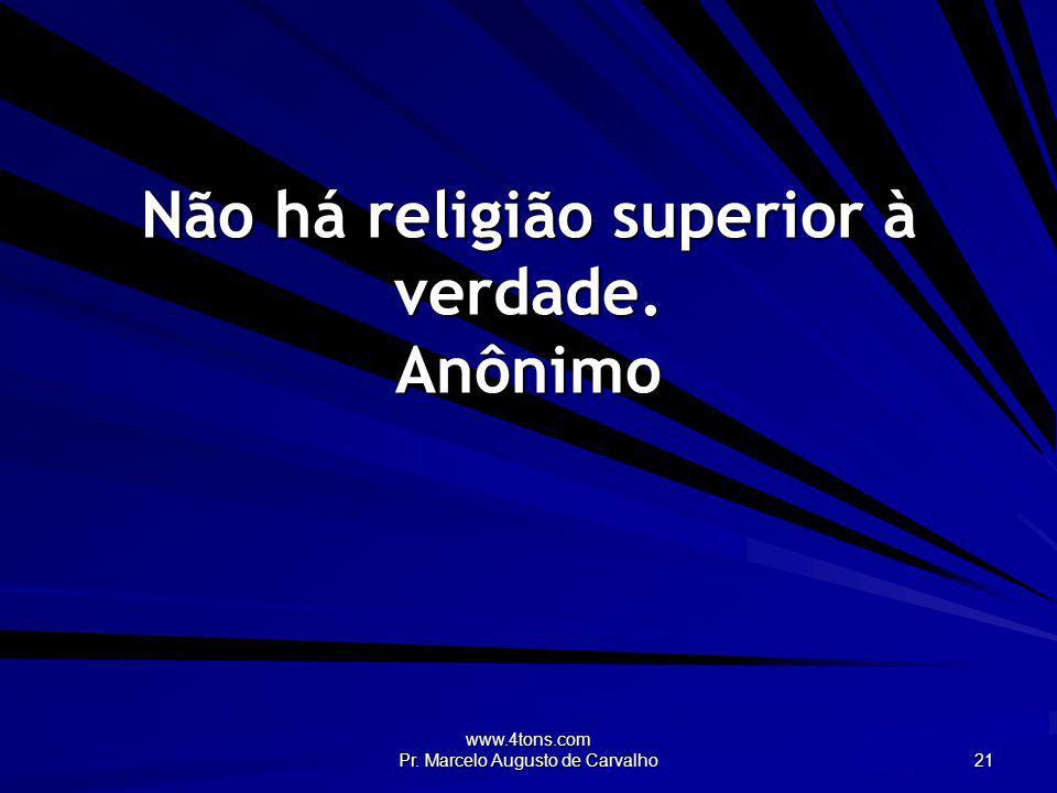 Não há religião superior à verdade. Anônimo