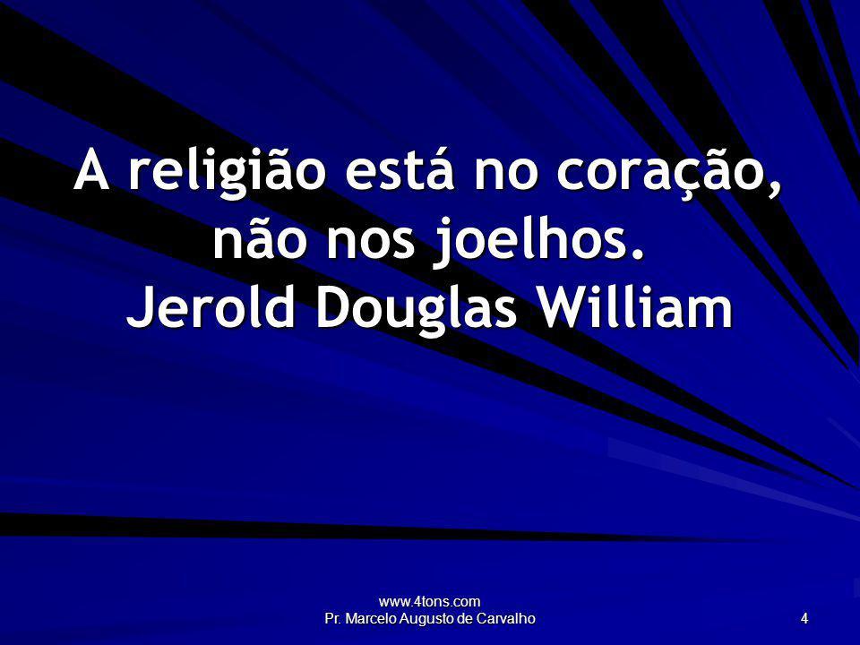 A religião está no coração, não nos joelhos. Jerold Douglas William