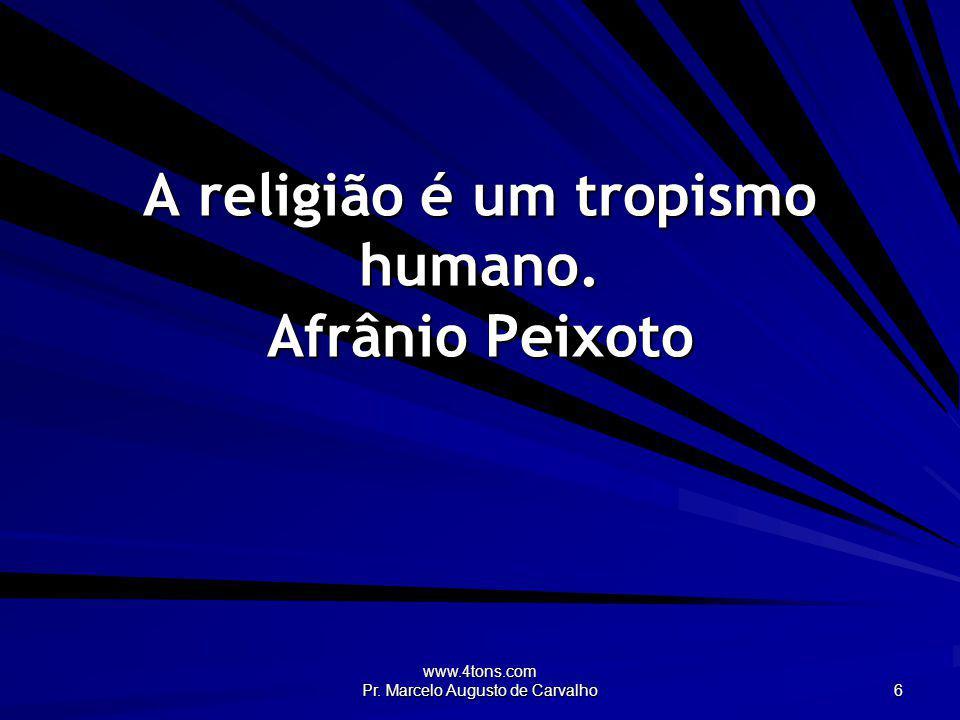 A religião é um tropismo humano. Afrânio Peixoto